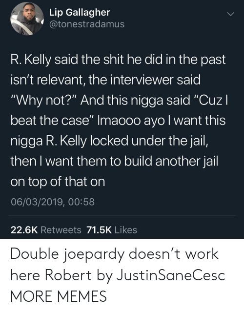 "R. Kelly: Lip Gallagher  @tonestradamus  R. Kelly said the shit he did in the past  isn't relevant, the interviewer said  ""Why not?"" And this nigga said ""CuzI  beat the case"" Imaooo ayo l want this  nigga R. Kelly locked under the jail,  then I want them to build another jail  on top of that on  06/03/2019, 00:58  22.6K Retweets 71.5K Likes Double joepardy doesn't work here Robert by JustinSaneCesc MORE MEMES"