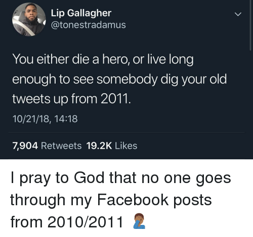you either die a hero: Lip Gallagher  @tonestradamusS  You either die a hero, or live long  enough to see somebody dig your old  tweets up from 2011.  10/21/18, 14:18  7,904 Retweets 19.2K Likes I pray to God that no one goes through my Facebook posts from 2010/2011 🤦🏾‍♂️
