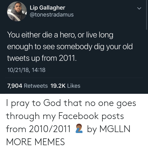 you either die a hero: Lip Gallagher  @tonestradamusS  You either die a hero, or live long  enough to see somebody dig your old  tweets up from 2011.  10/21/18, 14:18  7,904 Retweets 19.2K Likes I pray to God that no one goes through my Facebook posts from 2010/2011 🤦🏾‍♂️ by MGLLN MORE MEMES