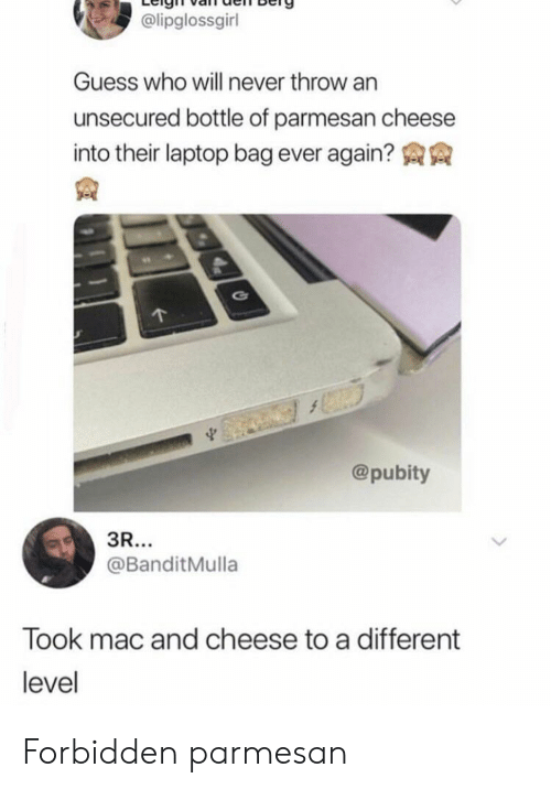 Guess, Laptop, and Guess Who: @lipglossgirl  Guess who will never throw an  unsecured bottle of parmesan cheese  into their laptop bag ever again?  @pubity  3R...  @BanditMulla  Took mac and cheese to a different  level Forbidden parmesan