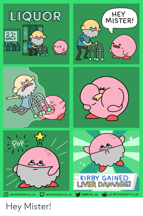 Suspicious: LIQUOR  HEY  MISTER!  21+  ONLY  Pop  KIRBY GAINED  LIVER DAMAGE!  SUSPICIOUS u/NOTHINGSUSPICIO_US  O NOTHINGSUSPICIO. US  NOTHINGSUSPICIO_US Hey Mister!