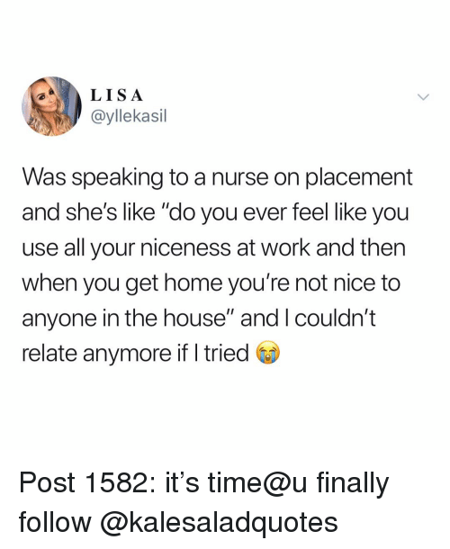 "not nice: LISA  ayllekasil  Was speaking to a nurse on placement  and she's like ""do you ever feel like you  use all your niceness at work and then  when you get home you're not nice to  anyone in the house"" and I couldn't  relate anymore if I tried Post 1582: it's time@u finally follow @kalesaladquotes"