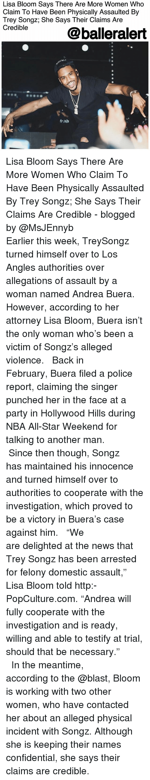 """nba all star weekend: Lisa Bloom Says There Are More Women Who  Claim To Have Been Physically Assaulted By  Trey Songz; She Says Their Claims Are  Credible  @balleralert  rah Lisa Bloom Says There Are More Women Who Claim To Have Been Physically Assaulted By Trey Songz; She Says Their Claims Are Credible - blogged by @MsJEnnyb ⠀⠀⠀⠀⠀⠀⠀⠀⠀ ⠀⠀⠀⠀⠀⠀⠀⠀⠀ Earlier this week, TreySongz turned himself over to Los Angles authorities over allegations of assault by a woman named Andrea Buera. However, according to her attorney Lisa Bloom, Buera isn't the only woman who's been a victim of Songz's alleged violence. ⠀⠀⠀⠀⠀⠀⠀⠀⠀ ⠀⠀⠀⠀⠀⠀⠀⠀⠀ Back in February, Buera filed a police report, claiming the singer punched her in the face at a party in Hollywood Hills during NBA All-Star Weekend for talking to another man. ⠀⠀⠀⠀⠀⠀⠀⠀⠀ ⠀⠀⠀⠀⠀⠀⠀⠀⠀ Since then though, Songz has maintained his innocence and turned himself over to authorities to cooperate with the investigation, which proved to be a victory in Buera's case against him. ⠀⠀⠀⠀⠀⠀⠀⠀⠀ ⠀⠀⠀⠀⠀⠀⠀⠀⠀ """"We are delighted at the news that Trey Songz has been arrested for felony domestic assault,"""" Lisa Bloom told http:-PopCulture.com. """"Andrea will fully cooperate with the investigation and is ready, willing and able to testify at trial, should that be necessary."""" ⠀⠀⠀⠀⠀⠀⠀⠀⠀ ⠀⠀⠀⠀⠀⠀⠀⠀⠀ In the meantime, according to the @blast, Bloom is working with two other women, who have contacted her about an alleged physical incident with Songz. Although she is keeping their names confidential, she says their claims are credible."""