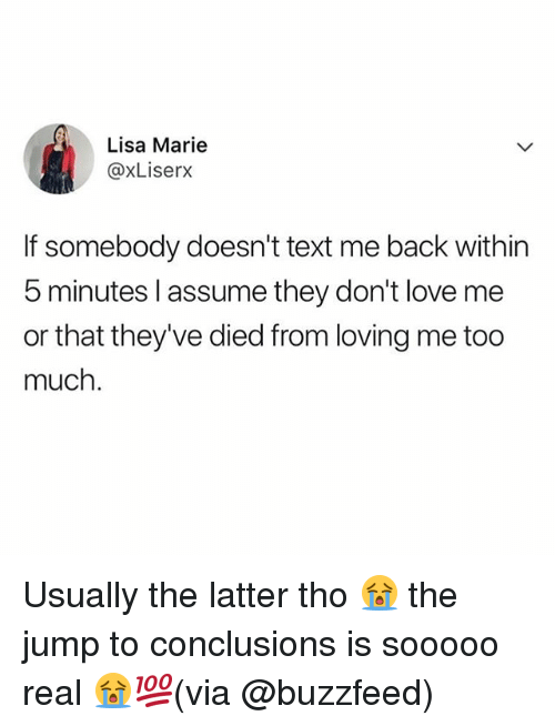 Jump To Conclusions: Lisa Marie  @xLiserx  If somebody doesn't text me back within  5 minutes l assume they don't love me  or that they've died from loving me too  much. Usually the latter tho 😭 the jump to conclusions is sooooo real 😭💯(via @buzzfeed)