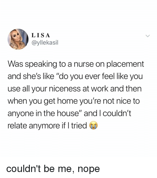 "not nice: LISA  @yllekasil  Was speaking to a nurse on placement  and she's like ""do you ever feel like you  use all your niceness at work and then  when you get home you're not nice to  anyone in the house"" and I couldn't  relate anymore ifI tried couldn't be me, nope"