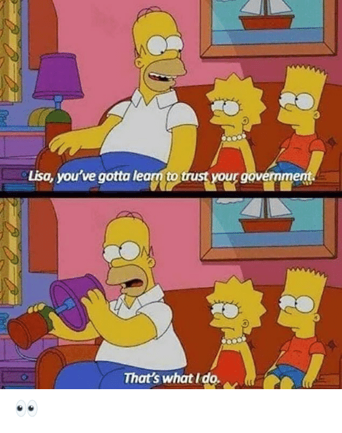 lisa: Lisa, you've gotta learn to trust your govermment.  That's what I do. 👀
