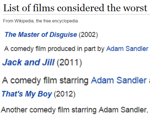 sandler: List of films considered the worst  From Wikipedia, the free encyclopedia   The Master of Disguise (2002)  comedy filim produced in part by Adam Sandler   Jack and Jill(2011)  A comedy film starring Adam Sandler   That's My Boy (2012)  Another comedy film starring Adam Sandler,