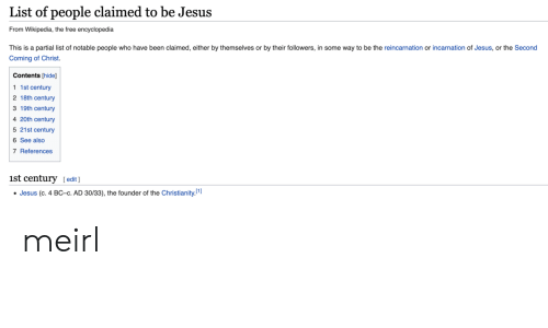 Jesus, Wikipedia, and Free: List of people claimed to be Jesus  From Wikipedia, the free encyclopedia  This is a partial list of notable people who have been claimed, either by themselves or by their followers, in some way to be the reincarnation or incarnation of Jesus, or the Second  Coming of Christ  Contents [hide]  1 1st century  2 18th century  3 19th century  4 20th century  5 21st century  6 See also  7 References  1st century [edit]  Jesus (c. 4 BC-c. AD 30/33), the founder of the Christianity.1] meirl