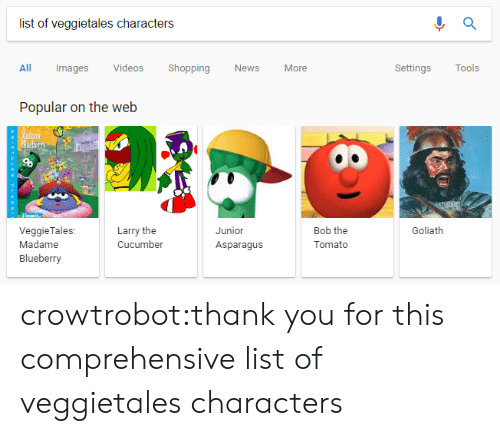 goliath: list of veggietales characters  All Images Videos Shopping News More  Settings Tools  Popular on the web  Larry the  Cucumber  Junior  Asparagus  Bob the  Tomato  Goliath  VeggieTales:  Madame  Blueberry crowtrobot:thank you for this comprehensive list of veggietales characters