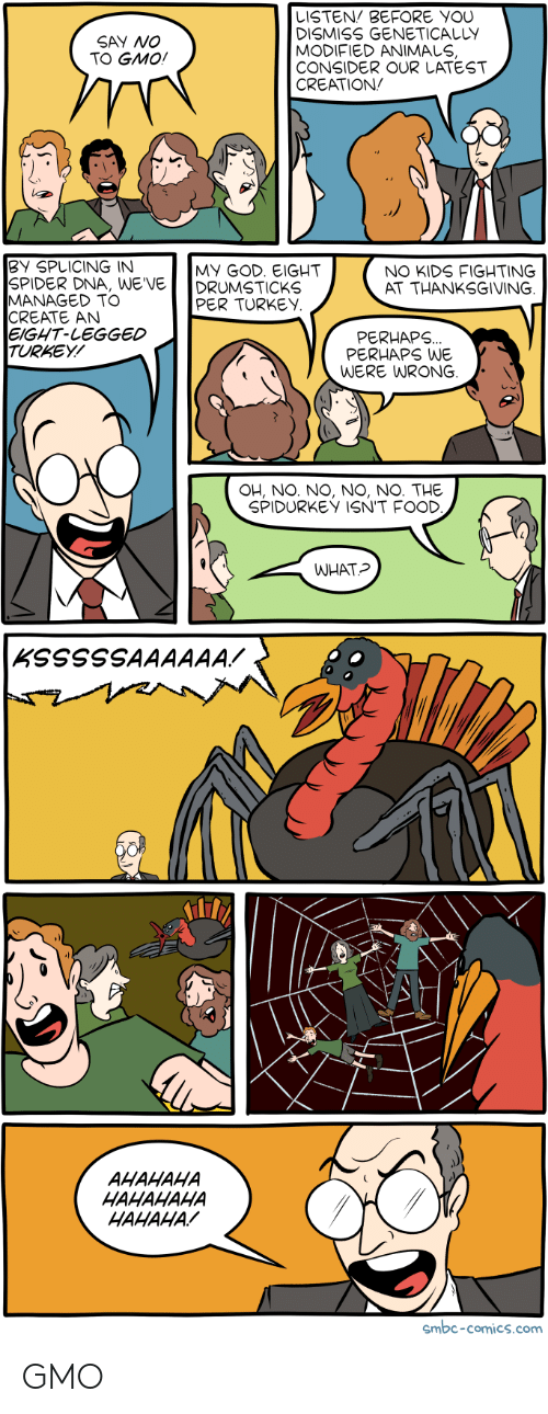 Animals, Food, and God: LISTEN BEFORE YOU  DISMISS GENETICALLY  MODIFIED ANIMALS  CONSIDER OUR LATEST  CREATION  SAY NO  TO GMO!  BY SPLICING INN  SPIDER DNA, WE'VE  MANAGED TO  CREATE AN  EIGHT-LEGGED  TURKEY/  GOD. EIGHT  MY  DRUMSTICKS  NO KIDS FIGHTING  AT THANKSGIVING  PER TURKEY  PERHAPS  PERHAPS WE  WERE WRONG  OH, NO. NO, NO, NO. THE  SPIDURKEY ISN'T FOOD  WHAT?  AHAHAHA  HAHAHAHA  HAHAHA  smbc-comics.com GMO
