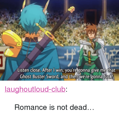 """Give Me That: Listen close. After I win, you're gonna give me that  Ghost Buster Sword, and then we're gonna fuo <p><a href=""""http://laughoutloud-club.tumblr.com/post/165996237433/romance-is-not-dead"""" class=""""tumblr_blog"""">laughoutloud-club</a>:</p>  <blockquote><p>Romance is not dead…</p></blockquote>"""
