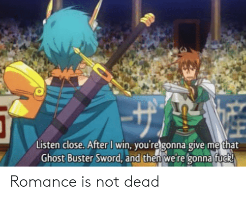Give Me That: Listen close. After I win, you're gonna give me that  Ghost Buster Sword, and then were gonna fuck Romance is not dead