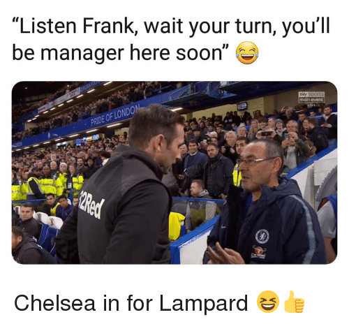 "Chelsea, Memes, and Soon...: ""Listen Frank, wait your turn, you'll  be manager here soon""  sky sports  main event  PRIDE OF LO Chelsea in for Lampard 😆👍"