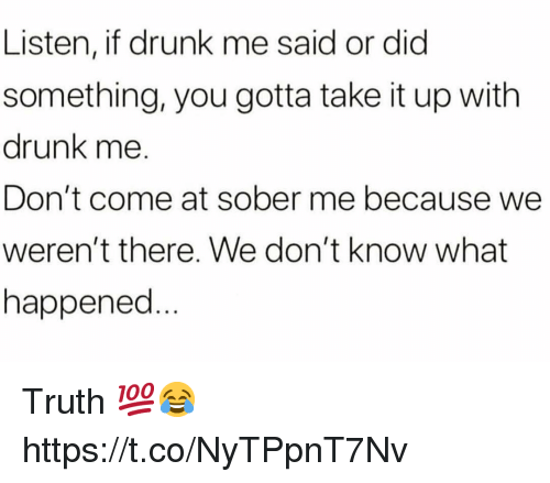 Drunk, Sober, and Truth: Listen, if drunk me said or dic  something, you gotta take it up with  drunk me.  Don't come at sober me because we  weren't there. We don't know what  happened Truth 💯😂 https://t.co/NyTPpnT7Nv