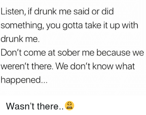 Drunk, Sober, and Hood: Listen, if drunk me said or did  something, you gotta take it up with  drunk me.  Don't come at sober me because we  weren't there. We don't know what  happened Wasn't there..😩