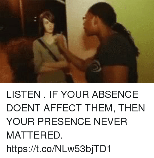 affectation: LISTEN , IF YOUR ABSENCE DOENT AFFECT THEM, THEN YOUR PRESENCE NEVER MATTERED. https://t.co/NLw53bjTD1
