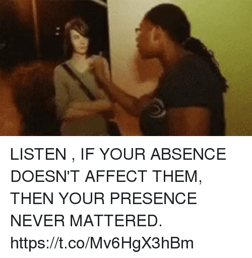 affectation: LISTEN , IF YOUR ABSENCE DOESN'T AFFECT THEM, THEN YOUR PRESENCE NEVER MATTERED. https://t.co/Mv6HgX3hBm