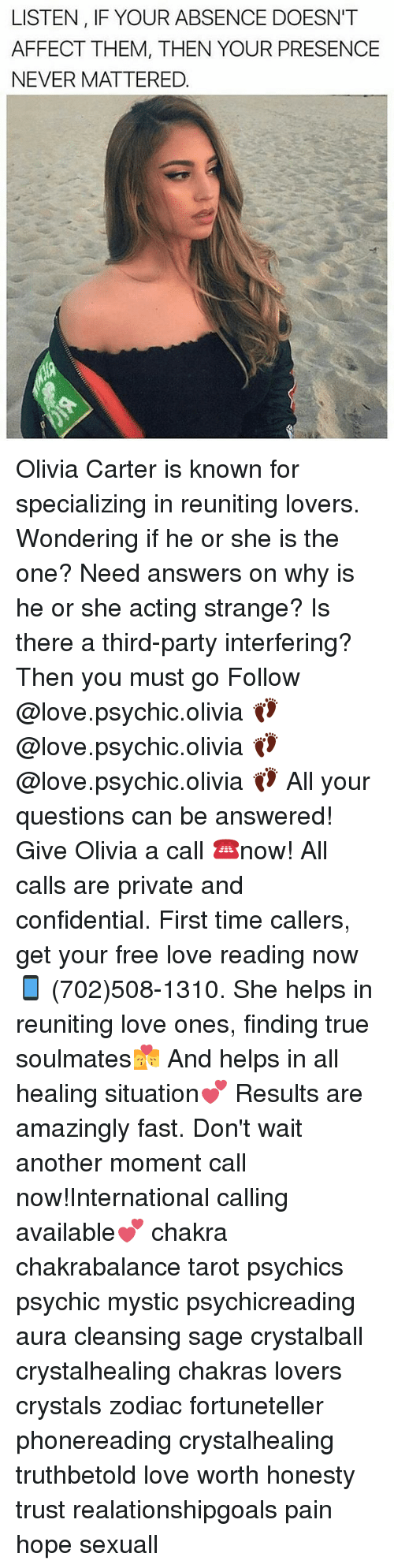 affectation: LISTEN, IF YOUR ABSENCE DOESN'T  AFFECT THEM, THEN YOUR PRESENCE  NEVER MATTERED. Olivia Carter is known for specializing in reuniting lovers. Wondering if he or she is the one? Need answers on why is he or she acting strange? Is there a third-party interfering? Then you must go Follow @love.psychic.olivia 👣 @love.psychic.olivia 👣 @love.psychic.olivia 👣 All your questions can be answered! Give Olivia a call ☎️now! All calls are private and confidential. First time callers, get your free love reading now 📱 (702)508-1310. She helps in reuniting love ones, finding true soulmates💏 And helps in all healing situation💕 Results are amazingly fast. Don't wait another moment call now!International calling available💕 chakra chakrabalance tarot psychics psychic mystic psychicreading aura cleansing sage crystalball crystalhealing chakras lovers crystals zodiac fortuneteller phonereading crystalhealing truthbetold love worth honesty trust realationshipgoals pain hope sexuall