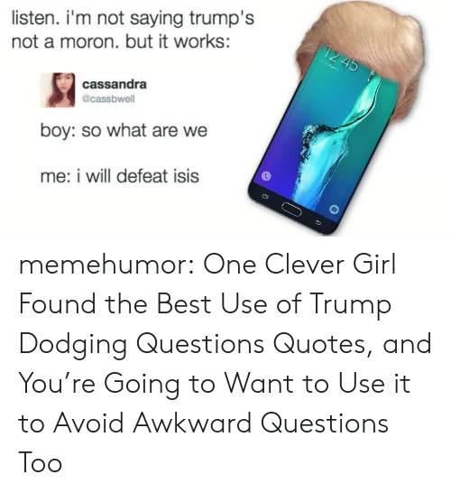 Clever Girls: listen. i'm not saying trump's  not a moron. but it works:  cassandra  @cassbwell  boy: so what are we  me: i will defeat isis memehumor:  One Clever Girl Found the Best Use of Trump Dodging Questions Quotes, and You're Going to Want to Use it to Avoid Awkward Questions Too