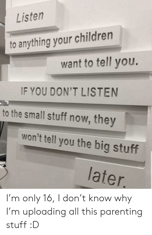 T Know: Listen  to anything your children  want to tell you.  IF YOU DON'T LISTEN  to the small stuff now, they  won't tell you the big stuff  later. I'm only 16, I don't know why I'm uploading all this parenting stuff :D