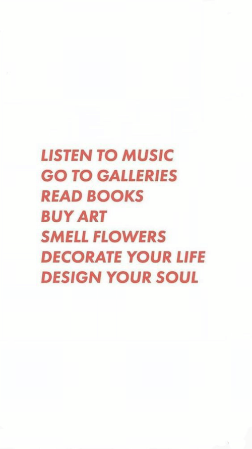 Books, Life, and Music: LISTEN TO MUSIC  GO TO GALLERIES  READ BOOKS  BUY ART  SMELL FLOWERS  DECORATE YOUR LIFE  DESIGN YOUR SOUL