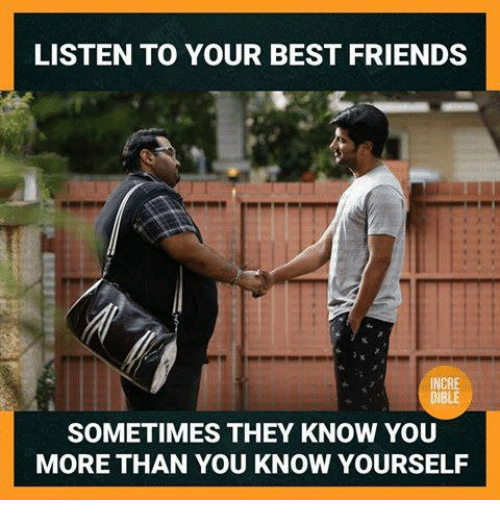 Know Yourself: LISTEN TO YOUR BEST FRIENDS  INCRE  DIBLE  SOMETIMES THEY KNOW YOU  MORE THAN YOU KNOW YOURSELF