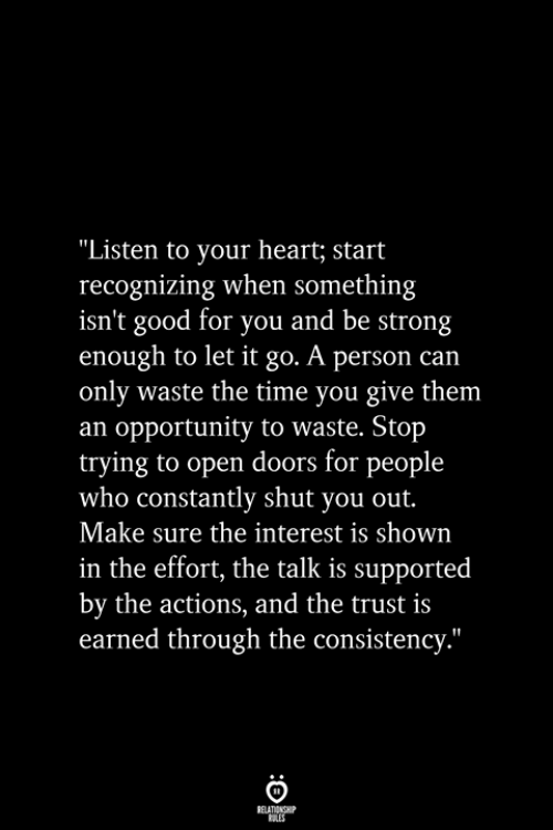 """Good For You: """"Listen to your heart; start  recognizing when something  isn't good for you and be strong  enough to let it go. A person can  only waste the time you give them  an opportunity to waste. Stop  trying to open doors for people  who constantly shut you out.  Make sure the interest is shown  in the effort, the talk is supported  by the actions, and the trust is  earned through the consistency.""""  RELATIONSHIP  ES"""