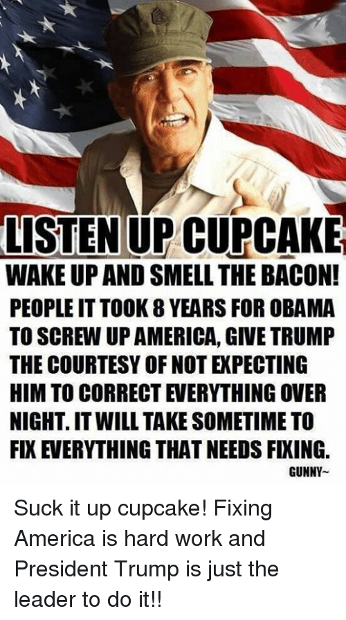 America, Obama, and Smell: LISTEN UP CUPCAKE  WAKE UP AND SMELL THE BACON!  PEOPLE IT TOOK 8 YEARS FOR OBAMA  TO SCREW UP AMERICA, GIVE TRUMP  THE COURTESY OF NOT EXPECTING  HIM TO CORRECT EVERYTHING OVER  NIGHT. IT WILL TAKE SOMETIME TO  FIX EVERYTHING THAT NEEDS FIXING.  GUNNY Suck it up cupcake! Fixing America is hard work and President Trump is just the leader to do it!!