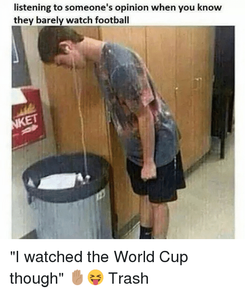 """Football, Memes, and Trash: listening to someone's opinion when you know  they barely watch football """"I watched the World Cup though"""" ✋🏽😝 Trash"""