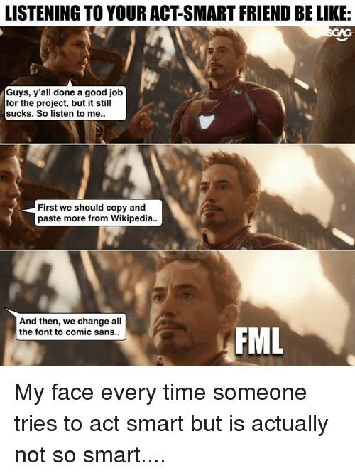Be Like, Fml, and Memes: LISTENING TO YOUR ACT-SMART FRIEND BE LIKE:  Guys, y'all done a good job  for the project, but it still  sucks. So listen to me.  First we should copy and  paste more from Wikipedia..  And then, we change all  the font to comic sans..  FML My face every time someone tries to act smart but is actually not so smart....