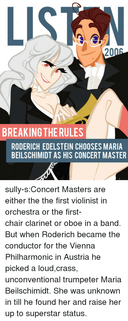 vienna: LISTN  2006  BREAKING THERULES  RODERICH EDELSTEIN CHOOSES MARIA  BEILSCHIMIDT AS HIS CONCERT MASTER sully-s:Concert Masters are either the the first violinist in orchestra or the first-chair clarinet or oboe in a band. But when Roderich became the conductor for the Vienna Philharmonic in Austria he picked a loud,crass, unconventional trumpeter Maria Beilschimidt. She was unknown in till he found her and raise her up to superstar status.