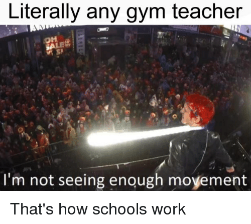 Gym, Teacher, and Work: Literally any gym teacher  I'm not seeing enough moyement