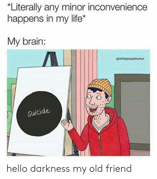 Hello Darkness, My Old Friend: Literally any minor inconvenience  happens in my life*  My brain:  @whitepeoplehumor  Suicide hello darkness my old friend