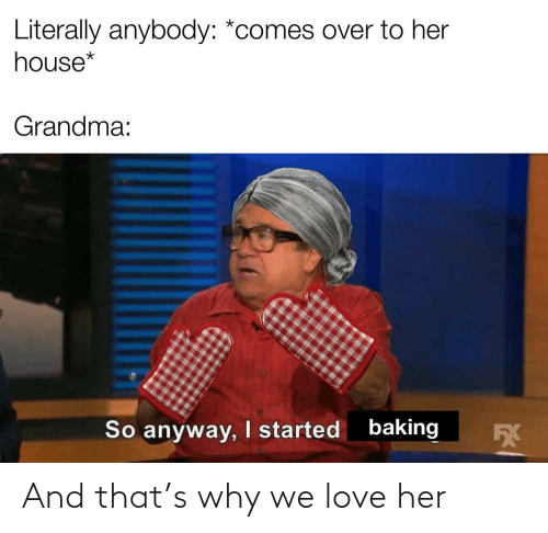 anybody: Literally anybody: *comes over to her  house*  Grandma:  baking  I started  So anyway,  5X And that's why we love her