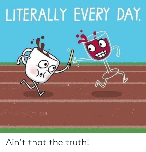 Truth, Day, and Every Day: LITERALLY EVERY DAY Ain't that the truth!