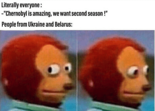 "Ukraine, Amazing, and Chernobyl: Literally everyone:  ""Chernobyl is amazing, we want second season!""  People from Ukraine and Belarus:"