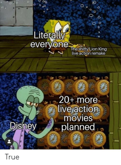 Disney, Movies, and True: Literally  everyone  The shitty Lion King  live action remake  20+ more  live action  movies  planned  Disney True