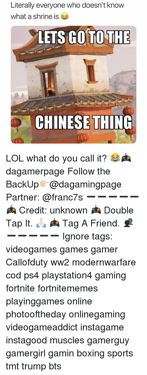 Boxing, Lol, and Memes: Literally everyone who doesn't know  what a shrine is  LETS GOTO THE  : CHINESE THING LOL what do you call it? 😂🎮 dagamerpage Follow the BackUp👉🏼@dagamingpage Partner: @franc7s ➖➖➖➖➖ 🎮 Credit: unknown 🎮 Double Tap It. 🙏🏻 🎮 Tag A Friend. 👥 ➖➖➖➖➖ Ignore tags: videogames games gamer Callofduty ww2 modernwarfare cod ps4 playstation4 gaming fortnite fortnitememes playinggames online photooftheday onlinegaming videogameaddict instagame instagood muscles gamerguy gamergirl gamin boxing sports tmt trump bts
