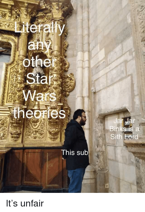 Sith, This, and Literally: Literally  othe  ars  theories  Ja  Bink  Sith Eord  This sub It's unfair