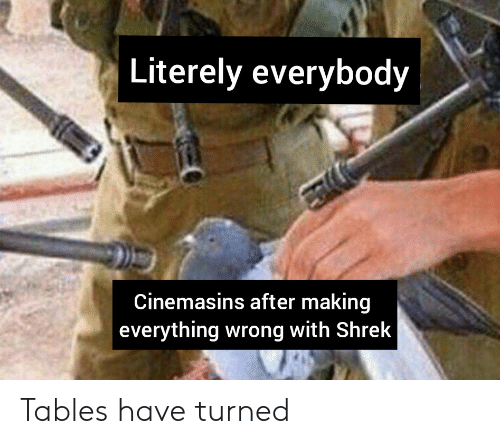 cinemasins: Literely everybody  Cinemasins after making  everything wrong with Shrek Tables have turned