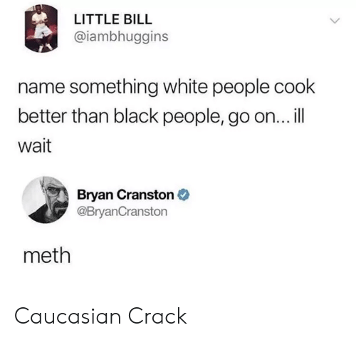 Bryan Cranston, White People, and Black: LITTLE BILL  @iambhuggins  name something white people cook  better than black people, go on... l|  wait  Bryan Cranston  @BryanCranston  meth Caucasian Crack