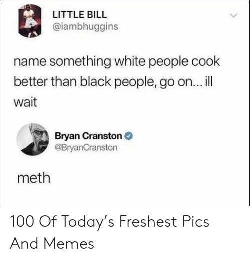 Freshest: LITTLE BILL  @iambhuggins  name something white people cook  better than black people, go on...ill  wait  Bryan Cranston  @BryanCranston  meth 100 Of Today's Freshest Pics And Memes