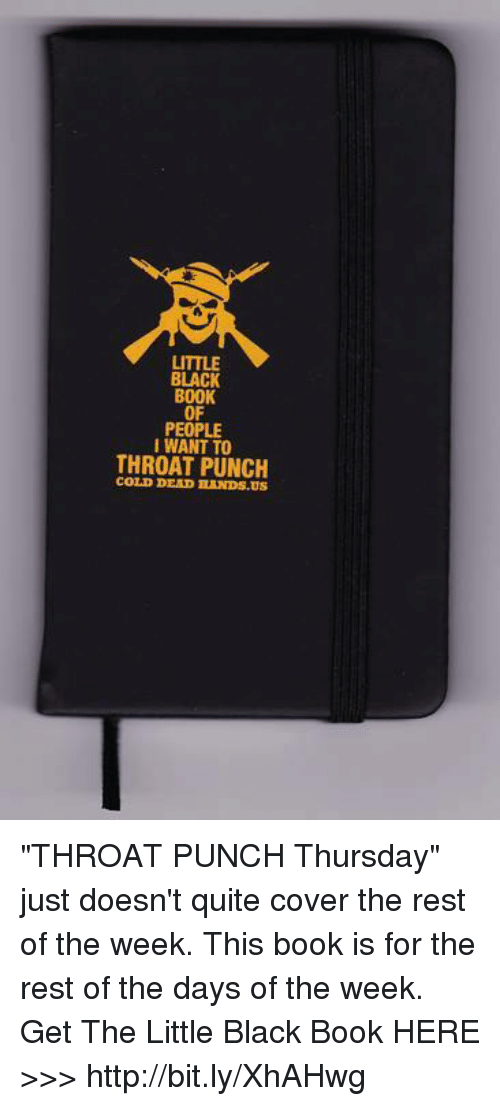 """Black Book: LITTLE  BLACK  BOOK  OF  PEOPLE  IWANT TO  THROAT PUNCH  COLD DEAD BANDS.US """"THROAT PUNCH Thursday"""" just doesn't quite cover the rest of the week. This book is for the rest of the days of the week.  Get The Little Black Book HERE >>> http://bit.ly/XhAHwg"""