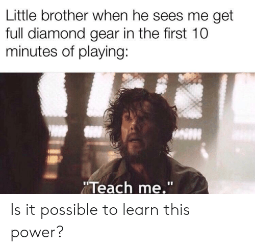 """Sees Me: Little brother when he sees me get  full diamond gear in the first 10  minutes of playing:  Teach me."""" Is it possible to learn this power?"""