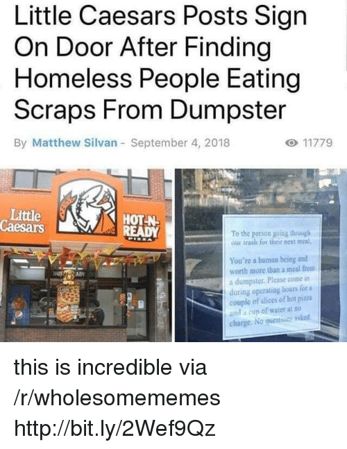 Of Hot: Little Caesars Posts Sign  On Door After Finding  Homeless People Eating  Scraps From Dumpster  By Matthew Silvan September 4, 2018  Little  Caesars  HOT-N  To the person going through  our trash for their next meal,  You're a human being and  worth more than a meal from  a dumpster. Please come itn  during operating hours for a  couple of slices of hot piza  and a cun of water at Do  charge. No questiuns asked this is incredible via /r/wholesomememes http://bit.ly/2Wef9Qz