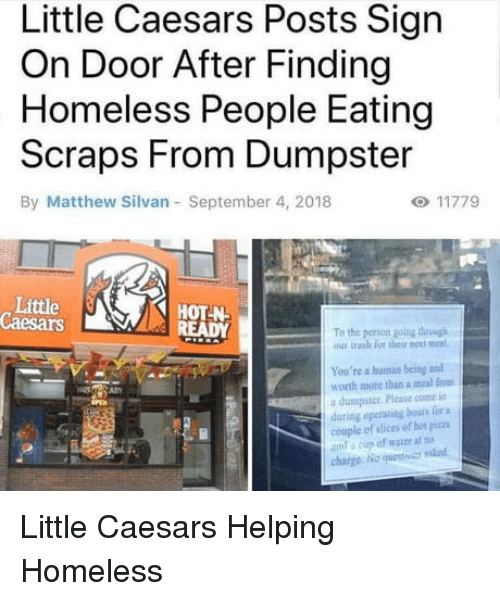 Of Hot: Little Caesars Posts Sign  On Door After Finding  Homeless People Eating  Scraps From Dumpster  By Matthew Silvan September 4, 2018  Little  Caesars  HOT N  To the peron golng thh  ous trash for their est meal  You're a human being and  worth more than a meal from  a dumpstcr Please come in  during opersting bours fie a  couple of slices of hot pizza  ut a cup of water at  charge No uestuas ndod Little Caesars Helping Homeless
