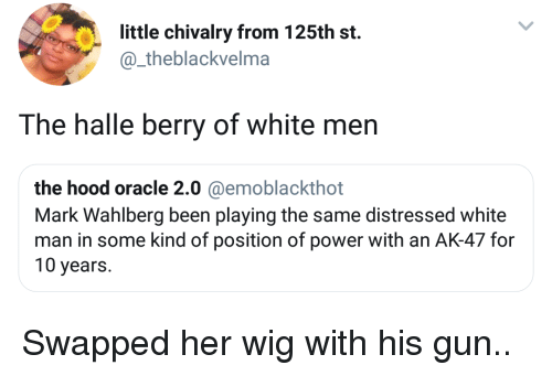 distressed: little chivalry from 125th st.  @_theblackvelma  The halle berry of white men  the hood oracle 2.0 @emoblackthot  Mark Wahlberg been playing the same distressed white  man in some kind of position of power with an AK-47 for  10 years. Swapped her wig with his gun..