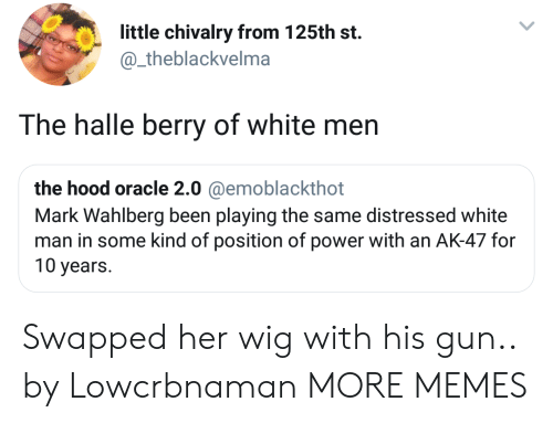 distressed: little chivalry from 125th st.  @_theblackvelma  The halle berry of white men  the hood oracle 2.0 @emoblackthot  Mark Wahlberg been playing the same distressed white  man in some kind of position of power with an AK-47 for  10 years. Swapped her wig with his gun.. by Lowcrbnaman MORE MEMES