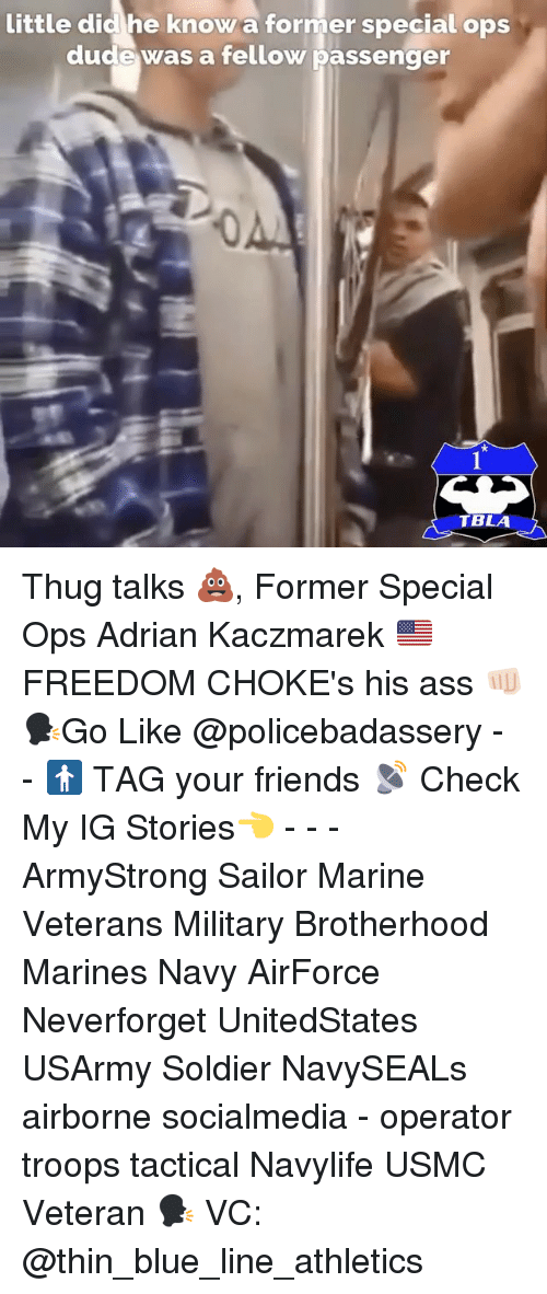 Adrianisms: little did he know a former special ops  dude was a fellow passenger  0  TBLA Thug talks 💩, Former Special Ops Adrian Kaczmarek 🇺🇸FREEDOM CHOKE's his ass 👊🏻 🗣Go Like @policebadassery - - 🚹 TAG your friends 📡 Check My IG Stories👈 - - - ArmyStrong Sailor Marine Veterans Military Brotherhood Marines Navy AirForce Neverforget UnitedStates USArmy Soldier NavySEALs airborne socialmedia - operator troops tactical Navylife USMC Veteran 🗣 VC: @thin_blue_line_athletics