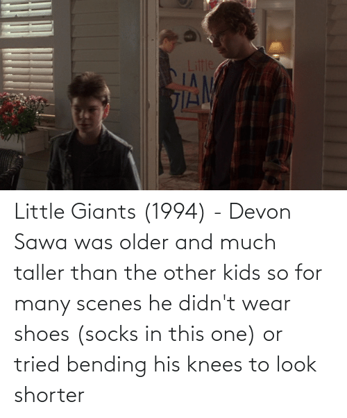 devon: Little Giants (1994) - Devon Sawa was older and much taller than the other kids so for many scenes he didn't wear shoes (socks in this one) or tried bending his knees to look shorter